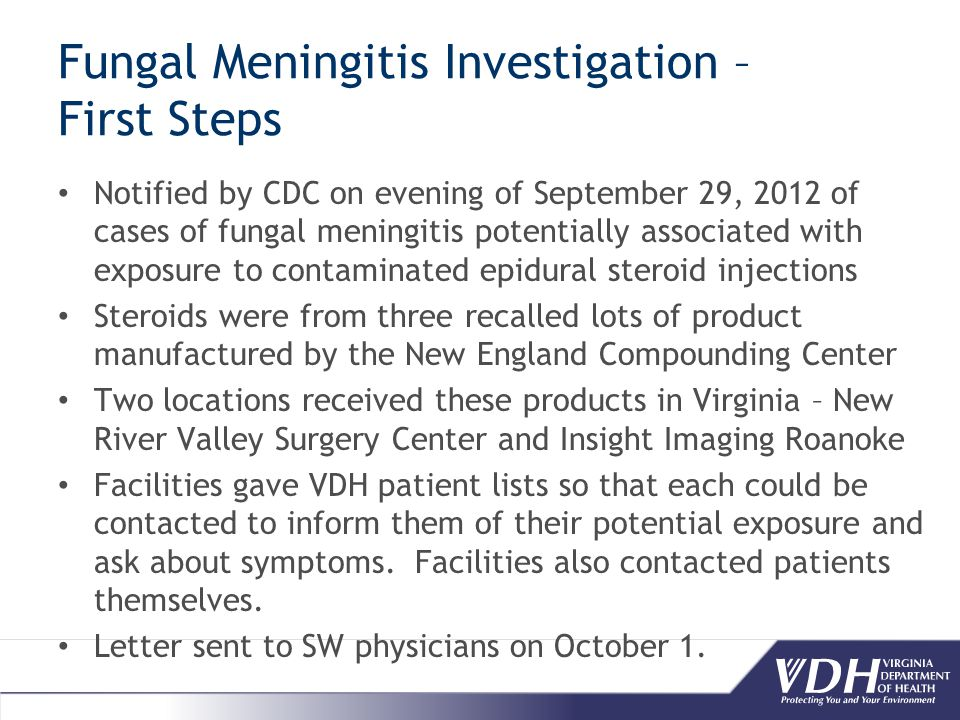 Fungal Meningitis Investigation – First Steps Notified by CDC on evening of September 29, 2012 of cases of fungal meningitis potentially associated with exposure to contaminated epidural steroid injections Steroids were from three recalled lots of product manufactured by the New England Compounding Center Two locations received these products in Virginia – New River Valley Surgery Center and Insight Imaging Roanoke Facilities gave VDH patient lists so that each could be contacted to inform them of their potential exposure and ask about symptoms.