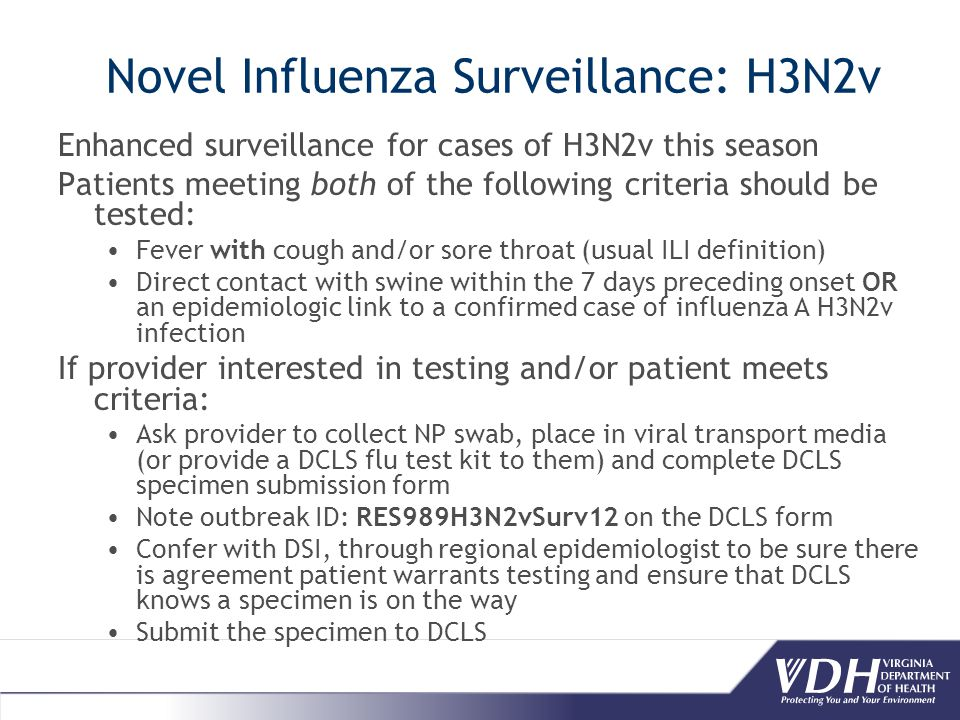 Novel Influenza Surveillance: H3N2v Enhanced surveillance for cases of H3N2v this season Patients meeting both of the following criteria should be tested: Fever with cough and/or sore throat (usual ILI definition) Direct contact with swine within the 7 days preceding onset OR an epidemiologic link to a confirmed case of influenza A H3N2v infection If provider interested in testing and/or patient meets criteria: Ask provider to collect NP swab, place in viral transport media (or provide a DCLS flu test kit to them) and complete DCLS specimen submission form Note outbreak ID: RES989H3N2vSurv12 on the DCLS form Confer with DSI, through regional epidemiologist to be sure there is agreement patient warrants testing and ensure that DCLS knows a specimen is on the way Submit the specimen to DCLS