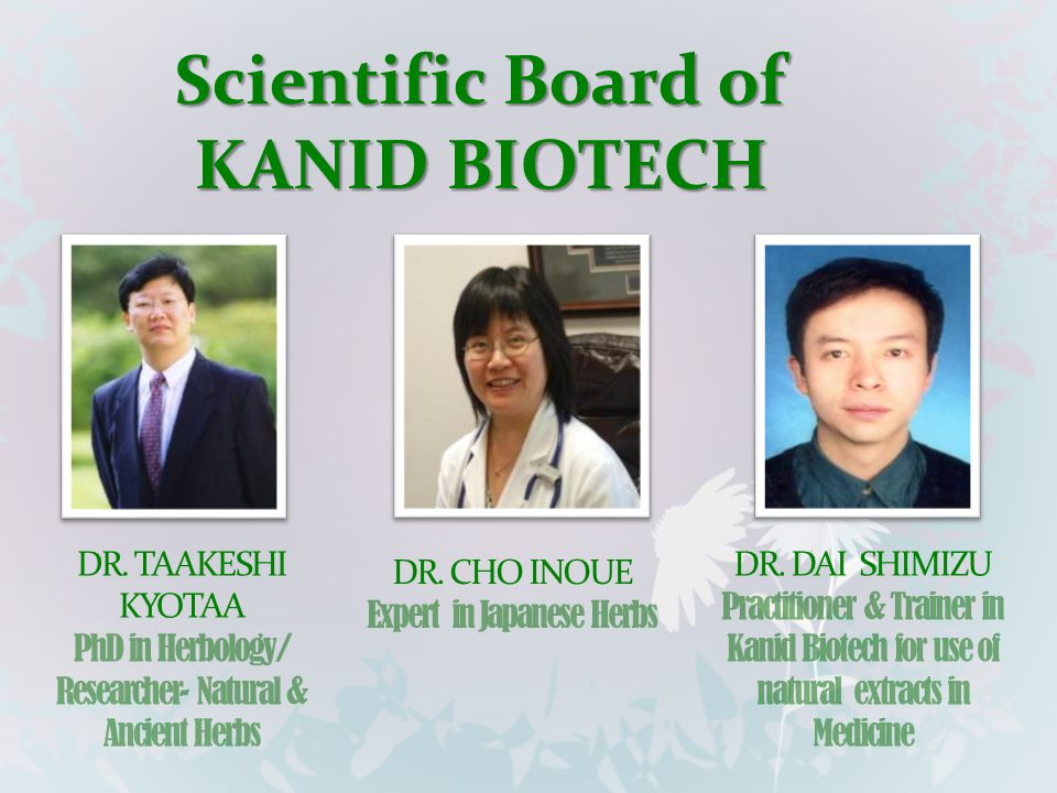 Scientific Board of KANID BIOTECH DR. TAAKESHI KYOTAA PhD in Herbology/ Researcher- Natural & Ancient Herbs DR. CHO INOUE Expert in Japanese Herbs DR.