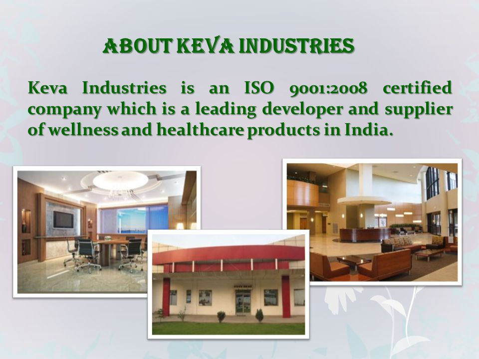 Keva Industries is an ISO 9001:2008 certified company which is a leading developer and supplier of wellness and healthcare products in India. ABOUT KE