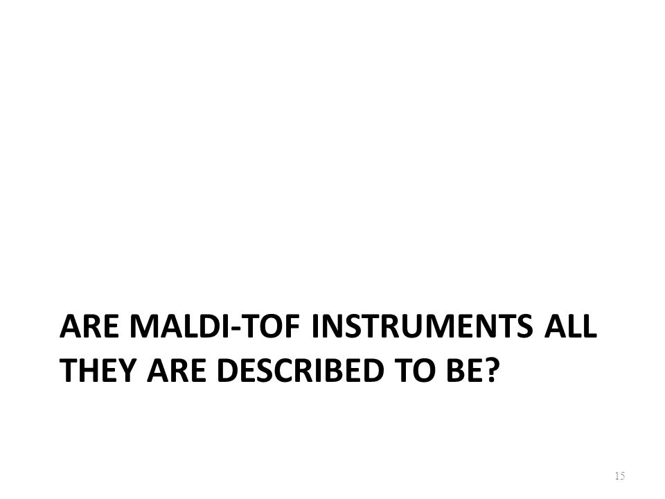 ARE MALDI-TOF INSTRUMENTS ALL THEY ARE DESCRIBED TO BE? 15
