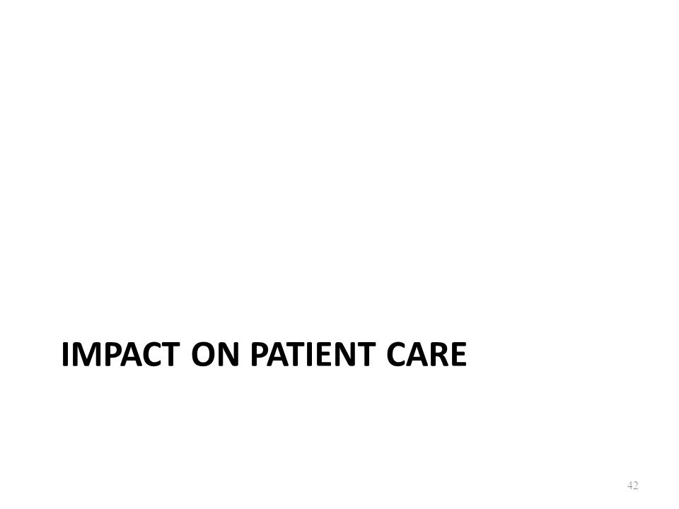 IMPACT ON PATIENT CARE 42