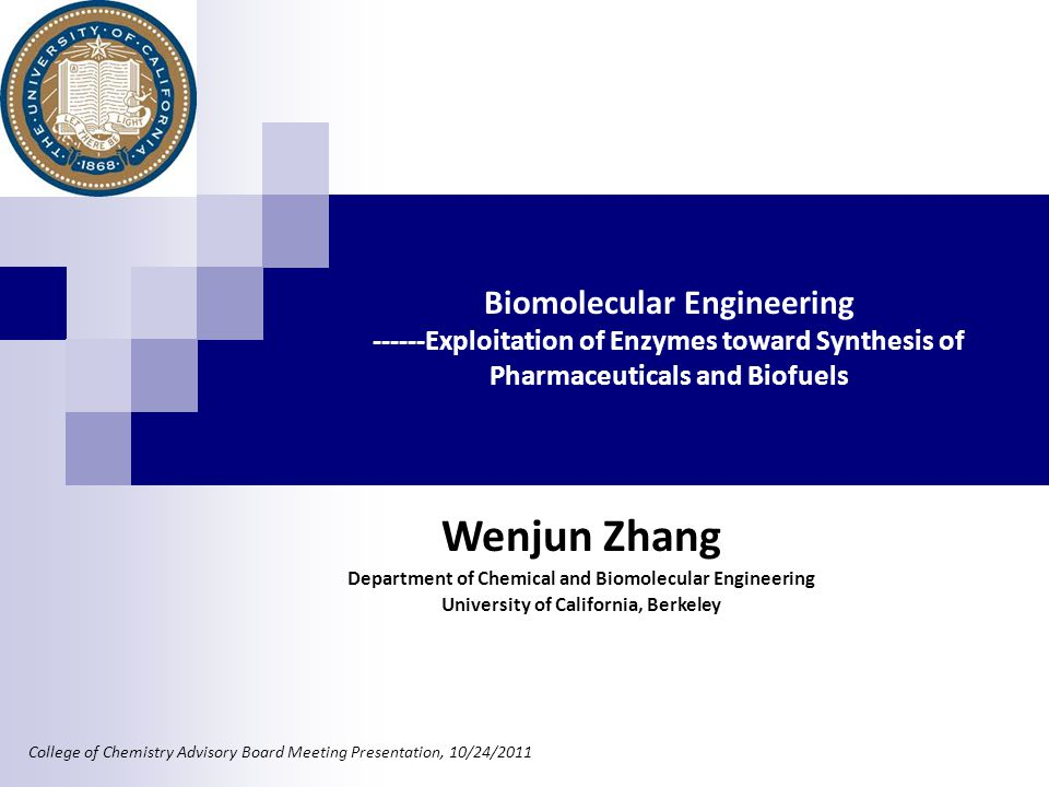 Biomolecular Engineering ------Exploitation of Enzymes toward Synthesis of Pharmaceuticals and Biofuels College of Chemistry Advisory Board Meeting Presentation, 10/24/2011 Wenjun Zhang Department of Chemical and Biomolecular Engineering University of California, Berkeley