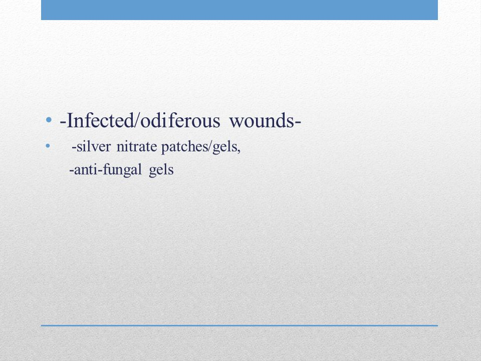 -Infected/odiferous wounds- -silver nitrate patches/gels, -anti-fungal gels
