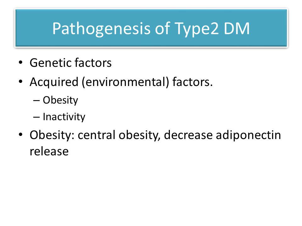 Pathogenesis of Type2 DM Genetic factors Acquired (environmental) factors.