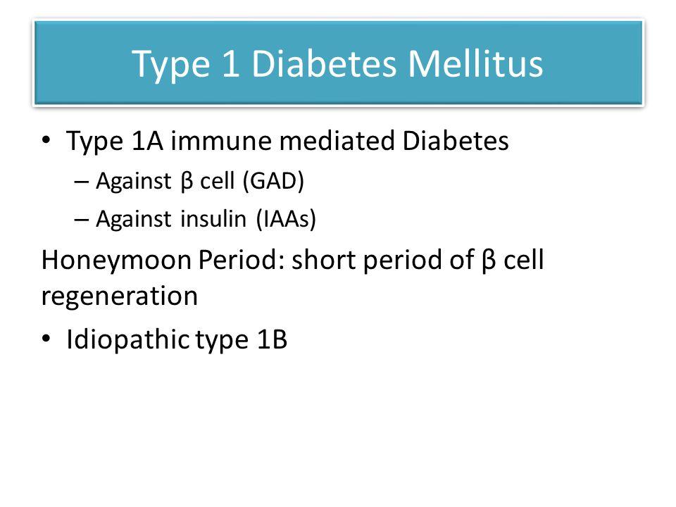 Type 1 Diabetes Mellitus Type 1A immune mediated Diabetes – Against β cell (GAD) – Against insulin (IAAs) Honeymoon Period: short period of β cell regeneration Idiopathic type 1B