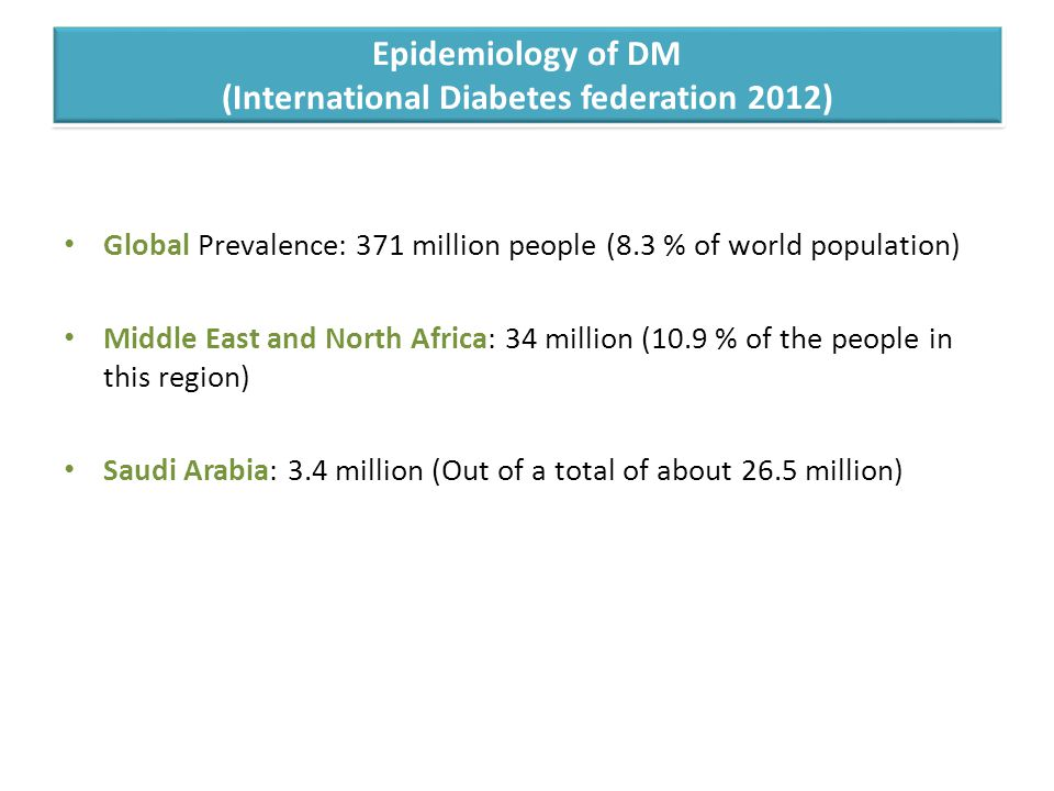 Epidemiology of DM (International Diabetes federation 2012) Global Prevalence: 371 million people (8.3 % of world population) Middle East and North Africa: 34 million (10.9 % of the people in this region) Saudi Arabia: 3.4 million (Out of a total of about 26.5 million)