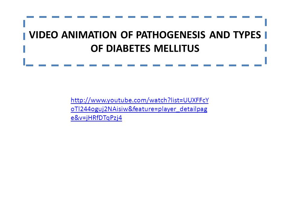 http://www.youtube.com/watch list=UUXFFcY oTl244oguj2NAisiw&feature=player_detailpag e&v=jHRfDTqPzj4 VIDEO ANIMATION OF PATHOGENESIS AND TYPES OF DIABETES MELLITUS