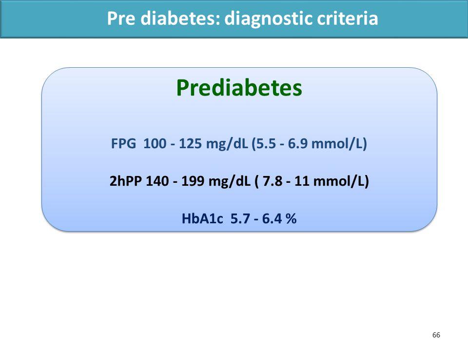 66 Pre diabetes: diagnostic criteria Prediabetes FPG 100 - 125 mg/dL (5.5 - 6.9 mmol/L) 2hPP 140 - 199 mg/dL ( 7.8 - 11 mmol/L) HbA1c 5.7 - 6.4 % Prediabetes FPG 100 - 125 mg/dL (5.5 - 6.9 mmol/L) 2hPP 140 - 199 mg/dL ( 7.8 - 11 mmol/L) HbA1c 5.7 - 6.4 %