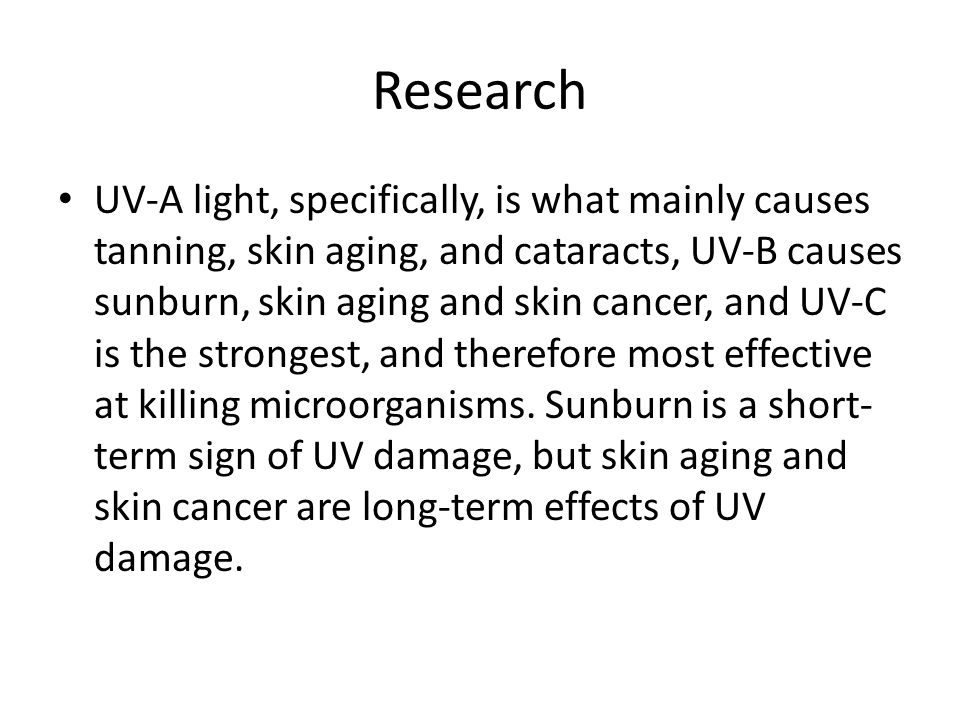 Research UV-A light, specifically, is what mainly causes tanning, skin aging, and cataracts, UV-B causes sunburn, skin aging and skin cancer, and UV-C