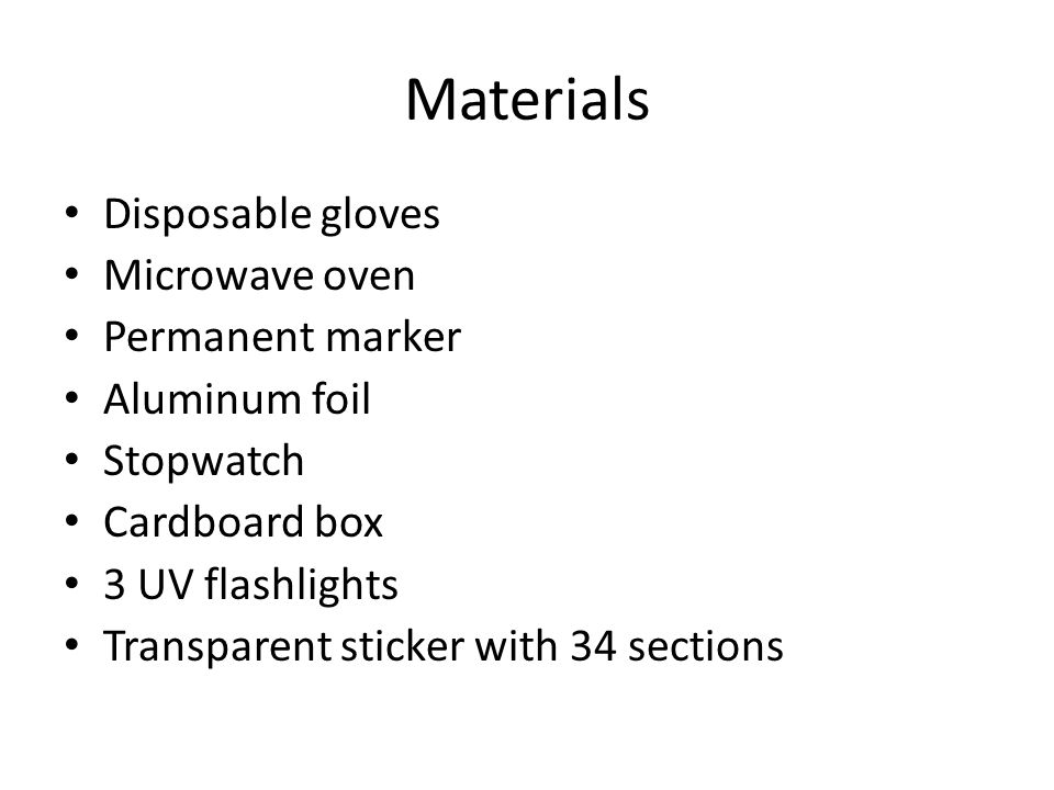 Materials Disposable gloves Microwave oven Permanent marker Aluminum foil Stopwatch Cardboard box 3 UV flashlights Transparent sticker with 34 section