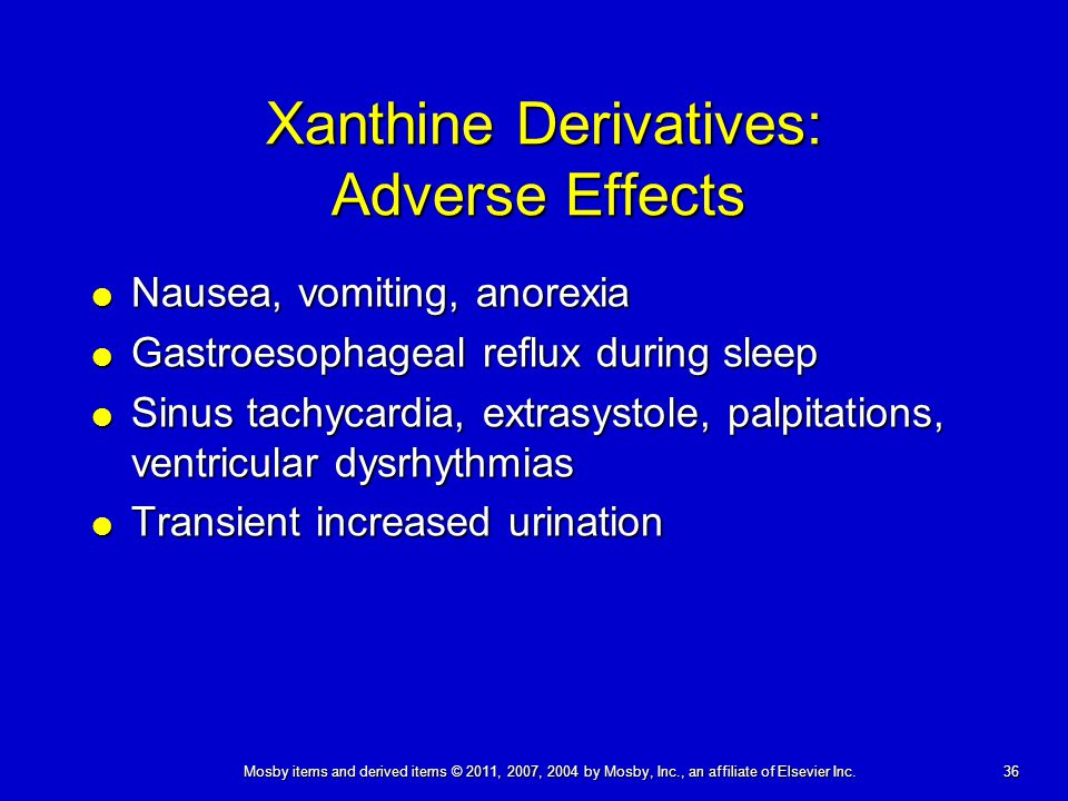 36 Mosby items and derived items © 2011, 2007, 2004 by Mosby, Inc., an affiliate of Elsevier Inc. Xanthine Derivatives: Adverse Effects  Nausea, vomi