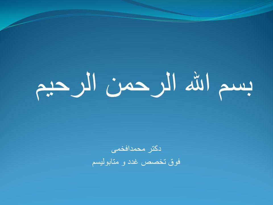 بسم الله الرحمن الرحيم دکتر محمدافخمی فوق تخصص غدد و متابولیسم