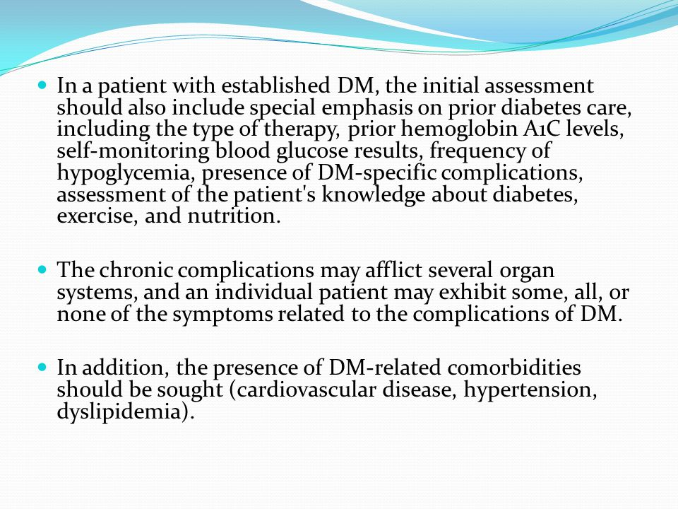 In a patient with established DM, the initial assessment should also include special emphasis on prior diabetes care, including the type of therapy, prior hemoglobin A1C levels, self-monitoring blood glucose results, frequency of hypoglycemia, presence of DM-specific complications, assessment of the patient s knowledge about diabetes, exercise, and nutrition.