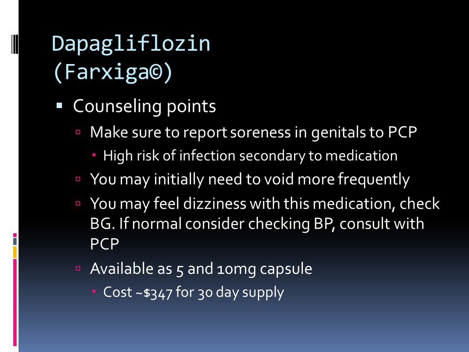 Dapagliflozin (Farxiga©)  Counseling points  Make sure to report soreness in genitals to PCP  High risk of infection secondary to medication  You may initially need to void more frequently  You may feel dizziness with this medication, check BG.