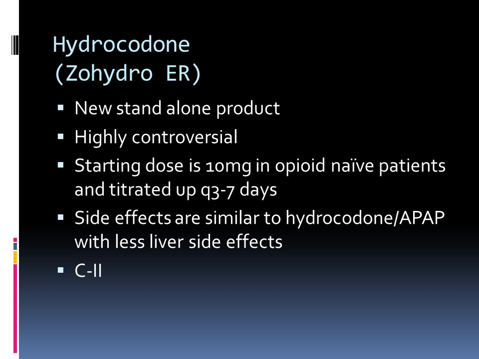 Hydrocodone (Zohydro ER)  New stand alone product  Highly controversial  Starting dose is 10mg in opioid naïve patients and titrated up q3-7 days  Side effects are similar to hydrocodone/APAP with less liver side effects  C-II