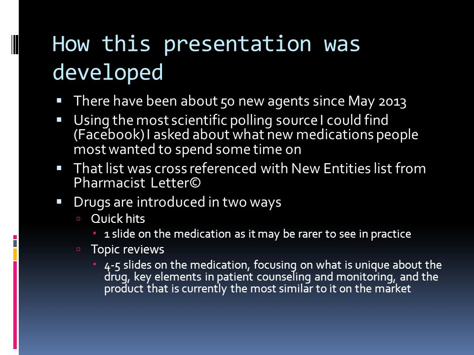 How this presentation was developed  There have been about 50 new agents since May 2013  Using the most scientific polling source I could find (Facebook) I asked about what new medications people most wanted to spend some time on  That list was cross referenced with New Entities list from Pharmacist Letter©  Drugs are introduced in two ways  Quick hits  1 slide on the medication as it may be rarer to see in practice  Topic reviews  4-5 slides on the medication, focusing on what is unique about the drug, key elements in patient counseling and monitoring, and the product that is currently the most similar to it on the market