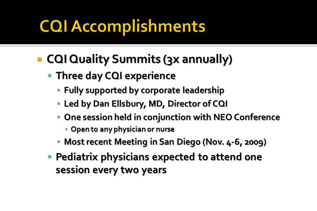  CQI Quality Summits (3x annually)  Three day CQI experience ▪ Fully supported by corporate leadership ▪ Led by Dan Ellsbury, MD, Director of CQI ▪ One session held in conjunction with NEO Conference ▪ Open to any physician or nurse ▪ Most recent Meeting in San Diego (Nov.