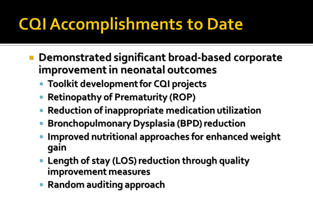  Demonstrated significant broad-based corporate improvement in neonatal outcomes  Toolkit development for CQI projects  Retinopathy of Prematurity (ROP)  Reduction of inappropriate medication utilization  Bronchopulmonary Dysplasia (BPD) reduction  Improved nutritional approaches for enhanced weight gain  Length of stay (LOS) reduction through quality improvement measures  Random auditing approach