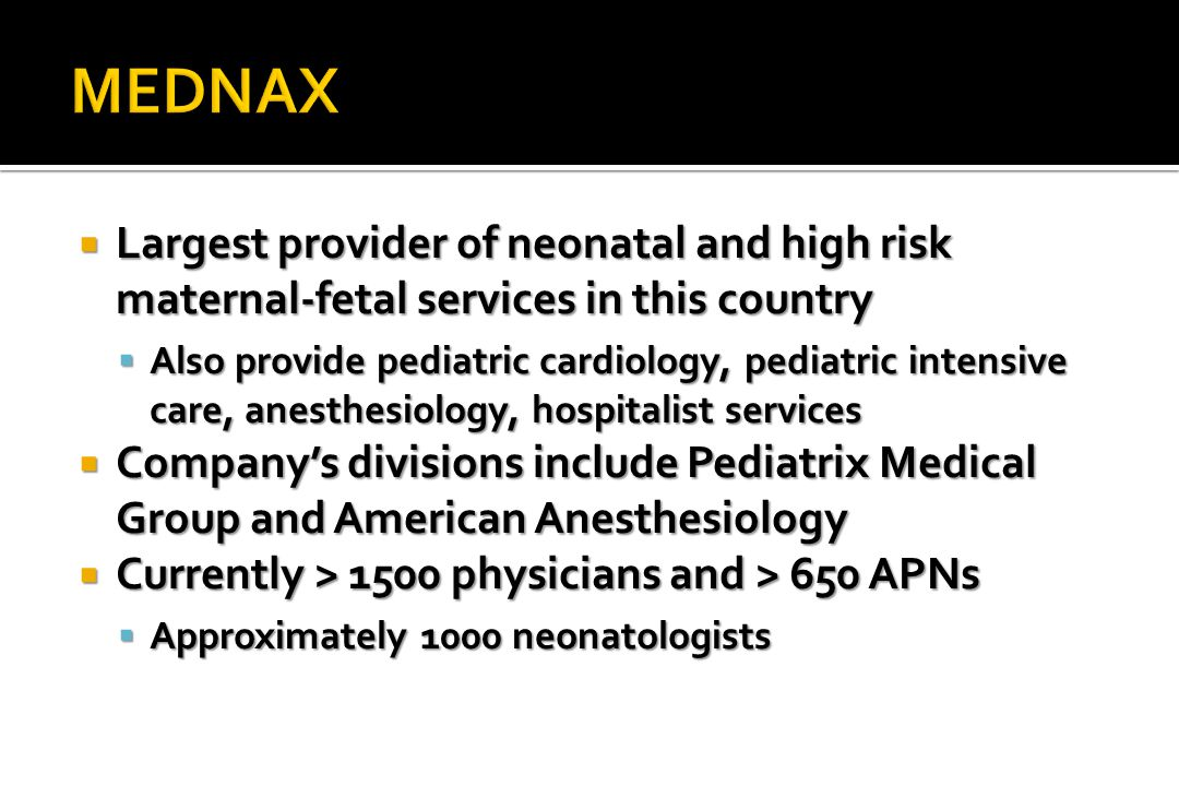  Largest provider of neonatal and high risk maternal-fetal services in this country  Also provide pediatric cardiology, pediatric intensive care, anesthesiology, hospitalist services  Company's divisions include Pediatrix Medical Group and American Anesthesiology  Currently > 1500 physicians and > 650 APNs  Approximately 1000 neonatologists