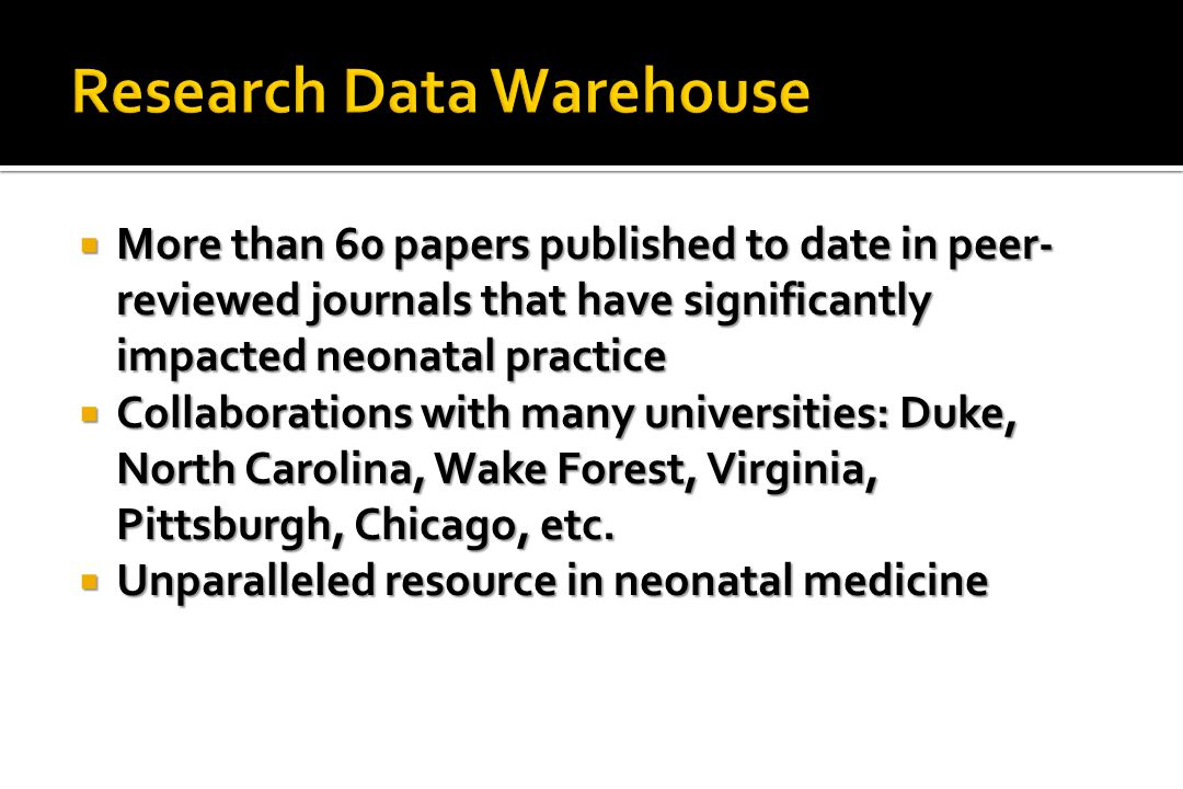  More than 60 papers published to date in peer- reviewed journals that have significantly impacted neonatal practice  Collaborations with many universities: Duke, North Carolina, Wake Forest, Virginia, Pittsburgh, Chicago, etc.