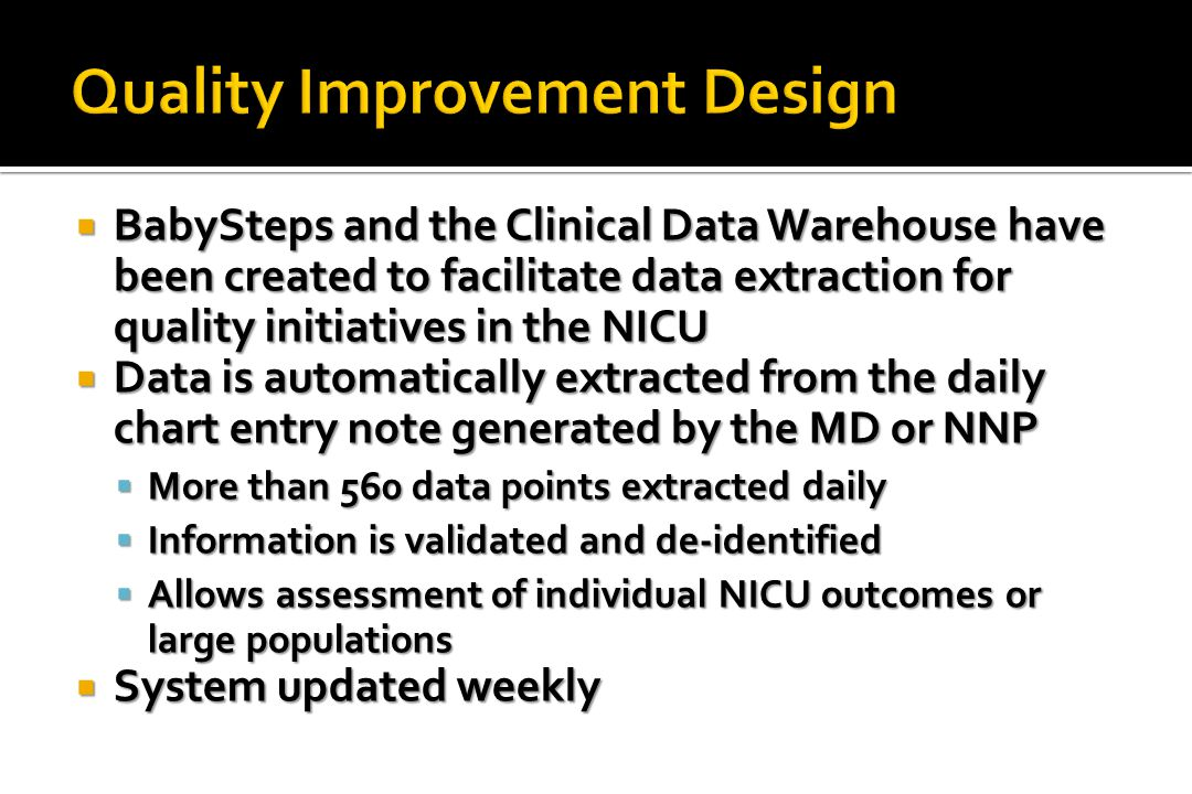  BabySteps and the Clinical Data Warehouse have been created to facilitate data extraction for quality initiatives in the NICU  Data is automatically extracted from the daily chart entry note generated by the MD or NNP  More than 560 data points extracted daily  Information is validated and de-identified  Allows assessment of individual NICU outcomes or large populations  System updated weekly
