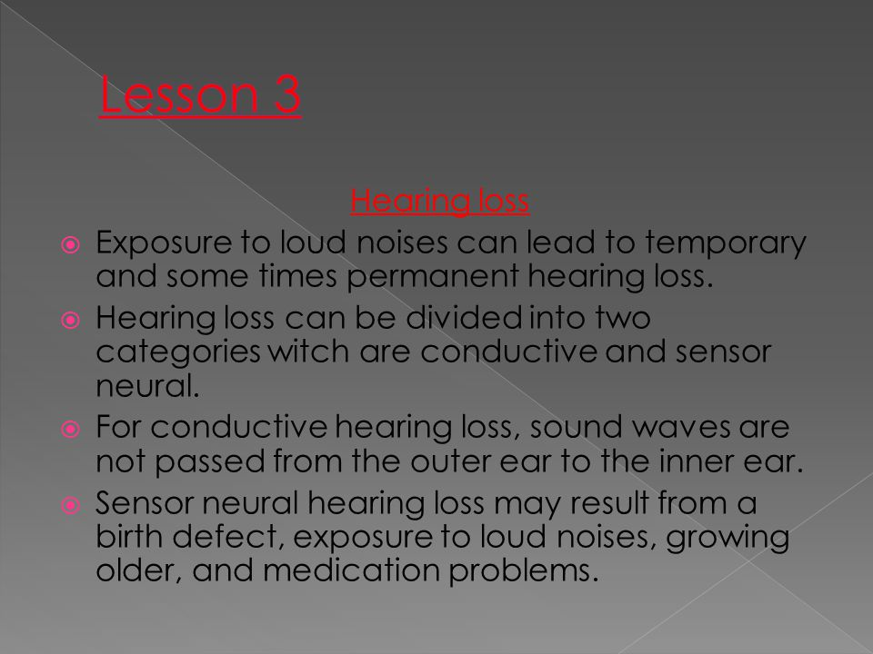 Hearing loss  Exposure to loud noises can lead to temporary and some times permanent hearing loss.  Hearing loss can be divided into two categories