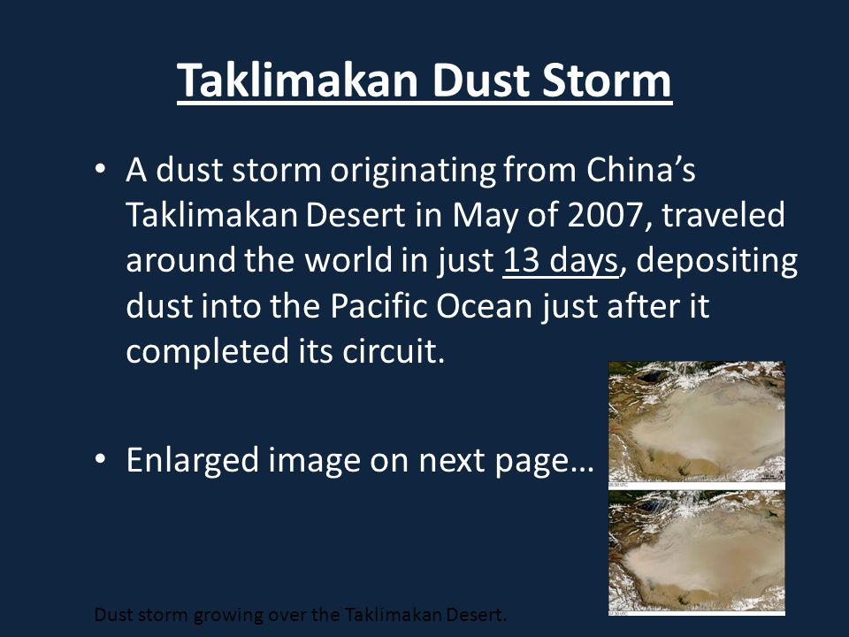 Taklimakan Dust Storm A dust storm originating from China's Taklimakan Desert in May of 2007, traveled around the world in just 13 days, depositing dust into the Pacific Ocean just after it completed its circuit.
