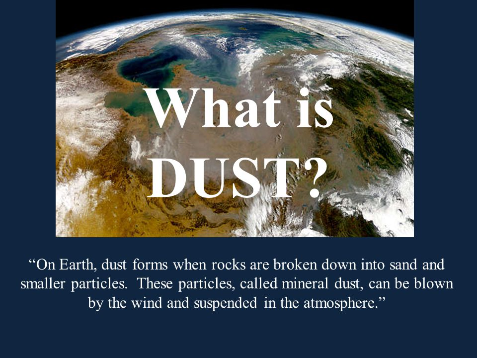 What is DUST. On Earth, dust forms when rocks are broken down into sand and smaller particles.