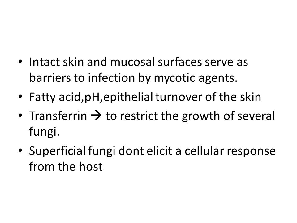 Intact skin and mucosal surfaces serve as barriers to infection by mycotic agents. Fatty acid,pH,epithelial turnover of the skin Transferrin  to rest