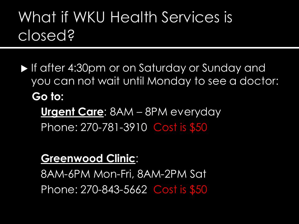  If after 4:30pm or on Saturday or Sunday and you can not wait until Monday to see a doctor: Go to: Urgent Care : 8AM – 8PM everyday Phone: 270-781-3910 Cost is $50 Greenwood Clinic : 8AM-6PM Mon-Fri, 8AM-2PM Sat Phone: 270-843-5662 Cost is $50