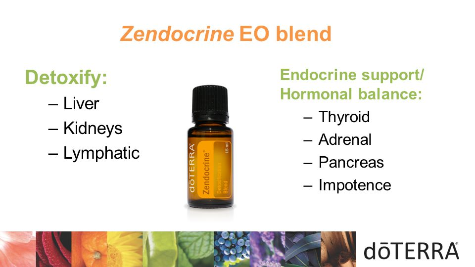  Endocrine support/ Hormonal balance: –Thyroid –Adrenal –Pancreas –Impotence Detoxify: –Liver –Kidneys –Lymphatic Zendocrine EO blend