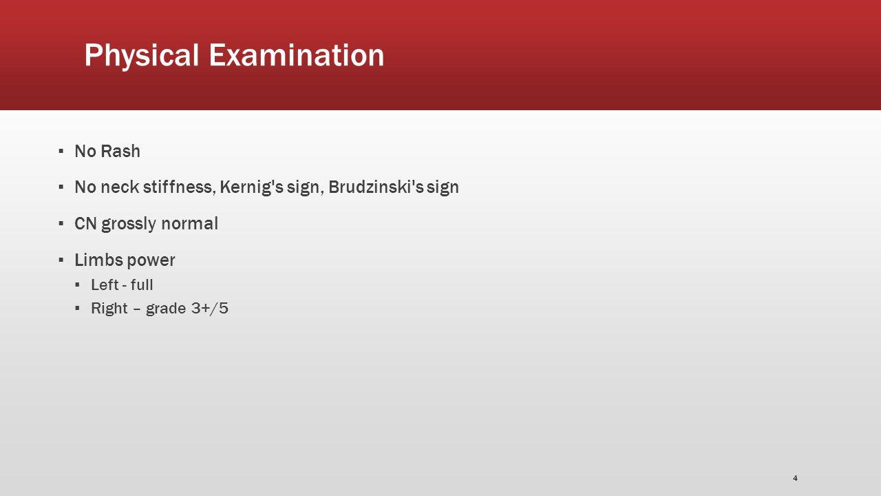 Physical Examination ▪ No Rash ▪ No neck stiffness, Kernig s sign, Brudzinski s sign ▪ CN grossly normal ▪ Limbs power ▪ Left - full ▪ Right – grade 3+/5 4