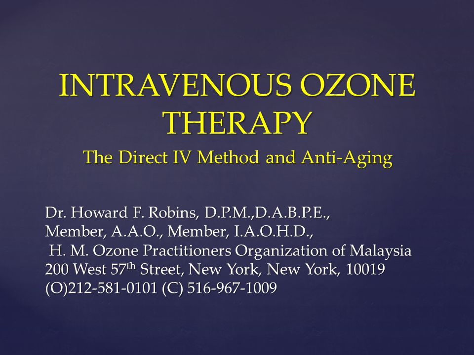 INTRAVENOUS OZONE THERAPY The Direct IV Method and Anti-Aging Dr. Howard F. Robins, D.P.M.,D.A.B.P.E., Member, A.A.O., Member, I.A.O.H.D., H. M. Ozone