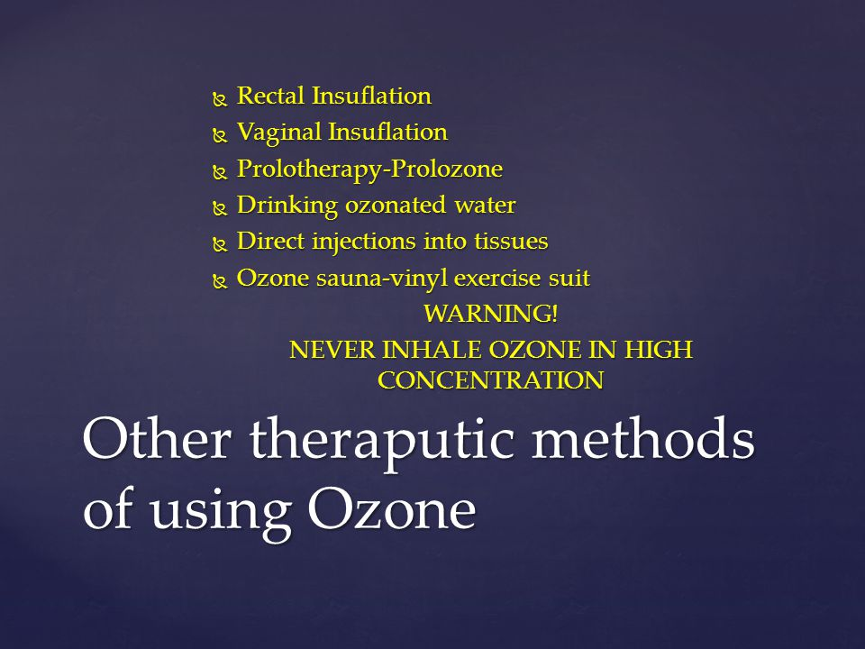  Rectal Insuflation  Vaginal Insuflation  Prolotherapy-Prolozone  Drinking ozonated water  Direct injections into tissues  Ozone sauna-vinyl exe