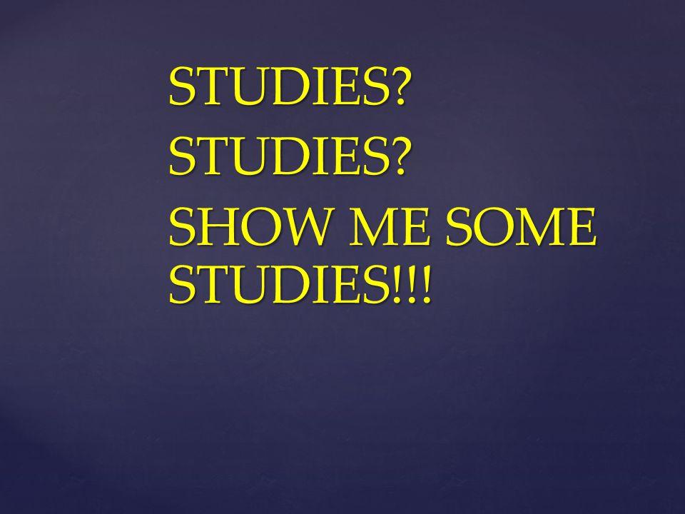 STUDIES?STUDIES? SHOW ME SOME STUDIES!!!