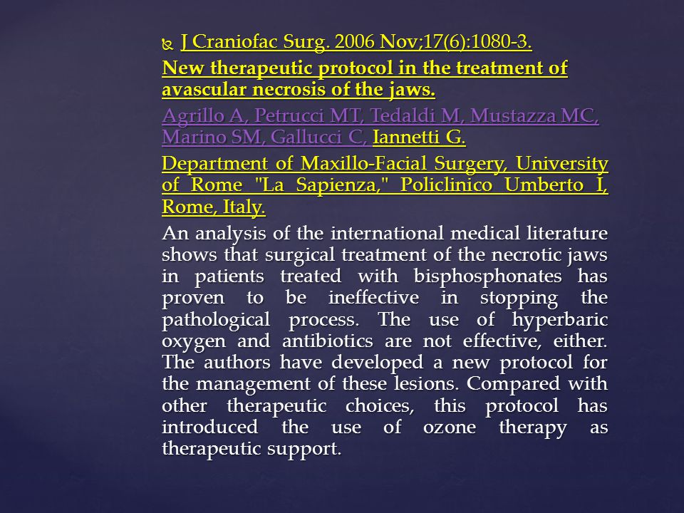  J Craniofac Surg. 2006 Nov;17(6):1080-3. New therapeutic protocol in the treatment of avascular necrosis of the jaws. Agrillo A, Petrucci MT, Tedald