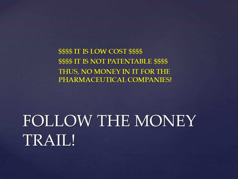 $$$$ IT IS LOW COST $$$$ $$$$ IT IS NOT PATENTABLE $$$$ THUS, NO MONEY IN IT FOR THE PHARMACEUTICAL COMPANIES! FOLLOW THE MONEY TRAIL!