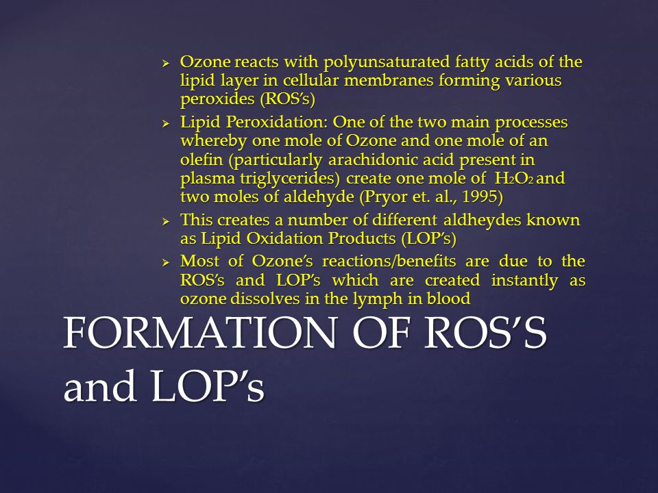  Ozone reacts with polyunsaturated fatty acids of the lipid layer in cellular membranes forming various peroxides (ROS's)  Lipid Peroxidation: One o