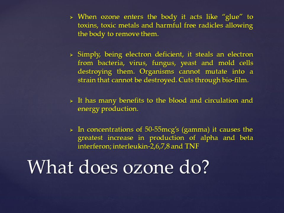 """ When ozone enters the body it acts like """"glue"""" to toxins, toxic metals and harmful free radicles allowing the body to remove them.  Simply, being e"""