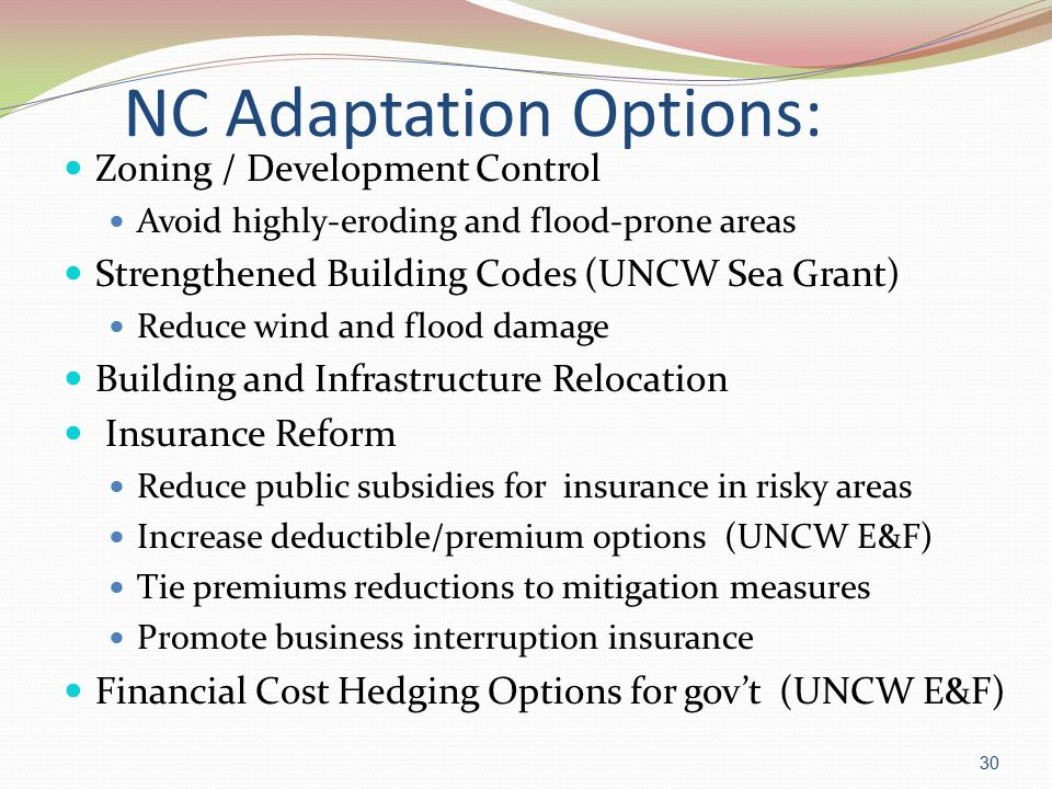 NC Adaptation Options: Zoning / Development Control Avoid highly-eroding and flood-prone areas Strengthened Building Codes (UNCW Sea Grant) Reduce wind and flood damage Building and Infrastructure Relocation Insurance Reform Reduce public subsidies for insurance in risky areas Increase deductible/premium options (UNCW E&F) Tie premiums reductions to mitigation measures Promote business interruption insurance Financial Cost Hedging Options for gov't (UNCW E&F) 30