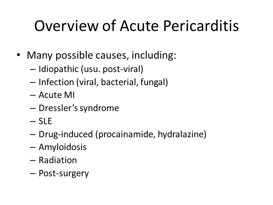 Hallmarks of Acute Pericarditis Symptoms: – Chest pain Pleuritic, associated with breathing Positional  relieved by sitting up and leaning forward – Dyspnea – Palpitations – +/- fever, non-productive cough
