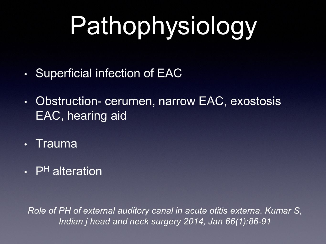 Pathophysiology Superficial infection of EAC Obstruction- cerumen, narrow EAC, exostosis EAC, hearing aid Trauma P H alteration Role of PH of external
