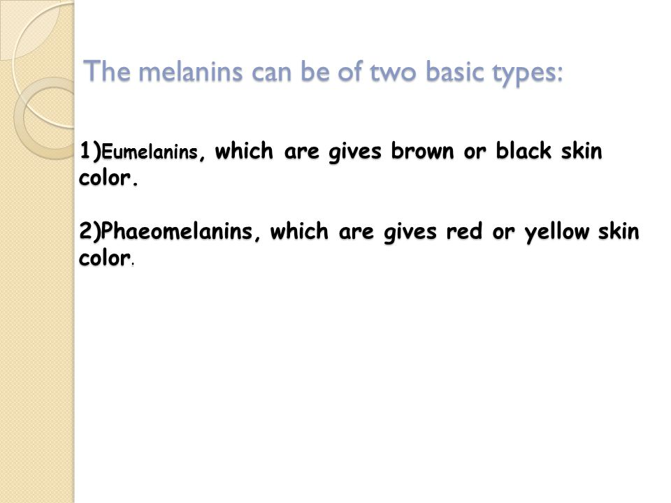 The melanins can be of two basic types: 1) Eumelanins, which are gives brown or black skin color.
