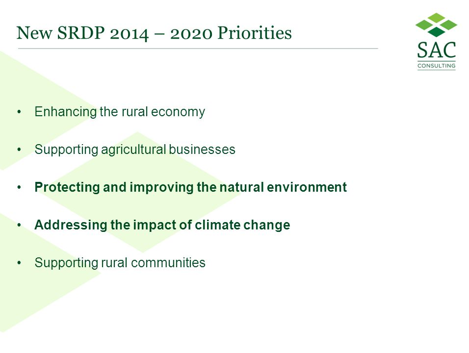 18 New SRDP 2014 – 2020 Priorities Enhancing the rural economy Supporting agricultural businesses Protecting and improving the natural environment Addressing the impact of climate change Supporting rural communities