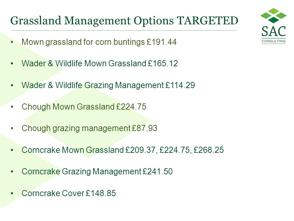 30 Grassland Management Options TARGETED Mown grassland for corn buntings £191.44 Wader & Wildlife Mown Grassland £165.12 Wader & Wildlife Grazing Management £114.29 Chough Mown Grassland £224.75 Chough grazing management £87.93 Corncrake Mown Grassland £209.37, £224.75, £268.25 Corncrake Grazing Management £241.50 Corncrake Cover £148.85