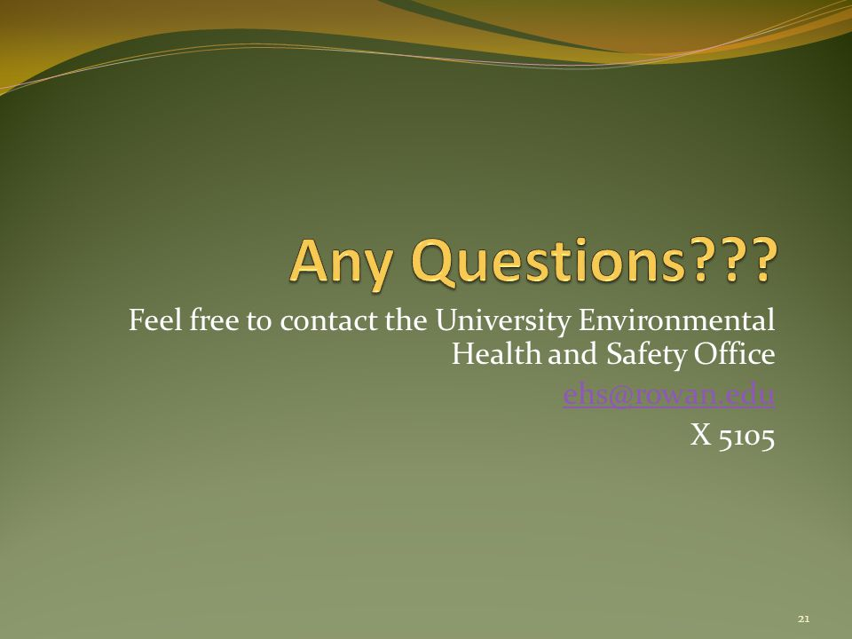 Feel free to contact the University Environmental Health and Safety Office ehs@rowan.edu X 5105 21