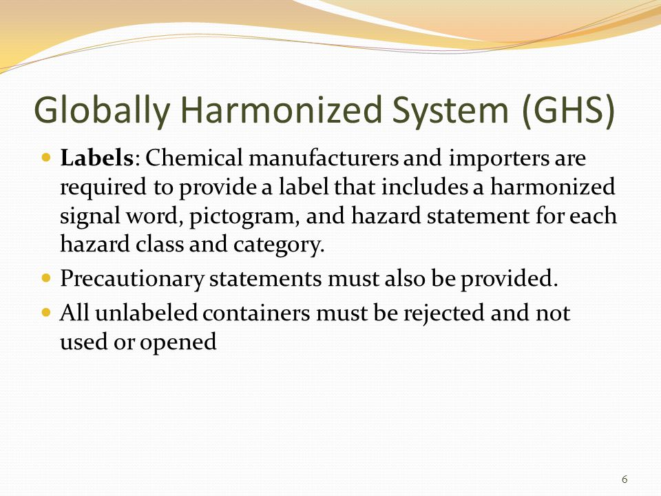 Globally Harmonized System (GHS) Labels: Chemical manufacturers and importers are required to provide a label that includes a harmonized signal word, pictogram, and hazard statement for each hazard class and category.