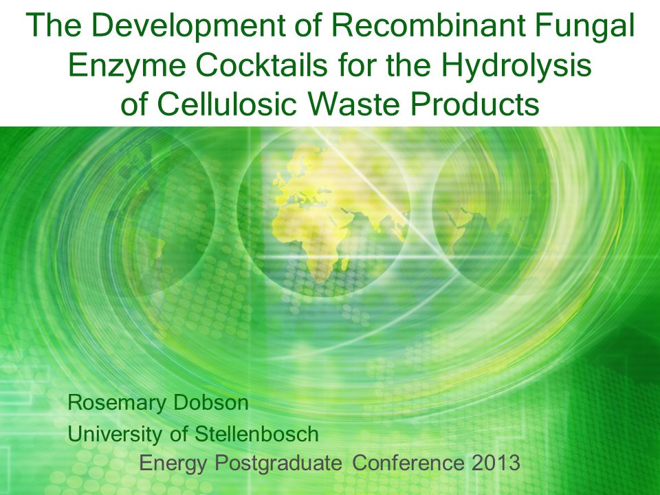 The Development of Recombinant Fungal Enzyme Cocktails for the Hydrolysis of Cellulosic Waste Products Rosemary Dobson University of Stellenbosch Ener