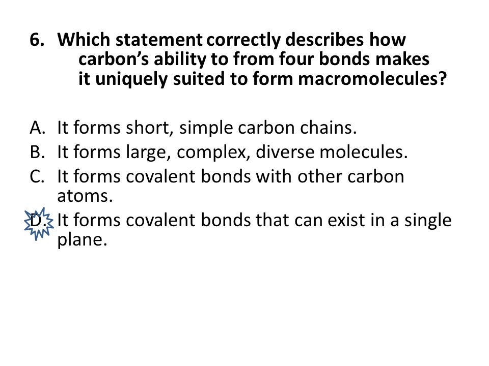 6.Which statement correctly describes how carbon's ability to from four bonds makes it uniquely suited to form macromolecules? A.It forms short, simpl